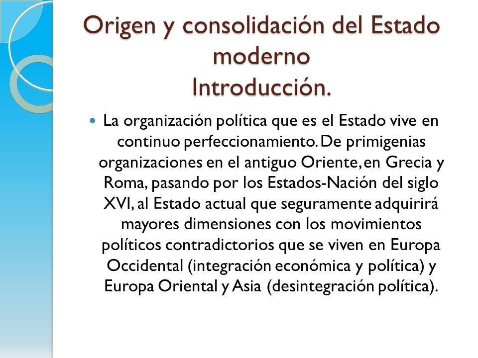 Origen y consolidación del Estado moderno Introducción. La organización política que es el Estado vive en continuo perfeccionamiento. De primigenias o