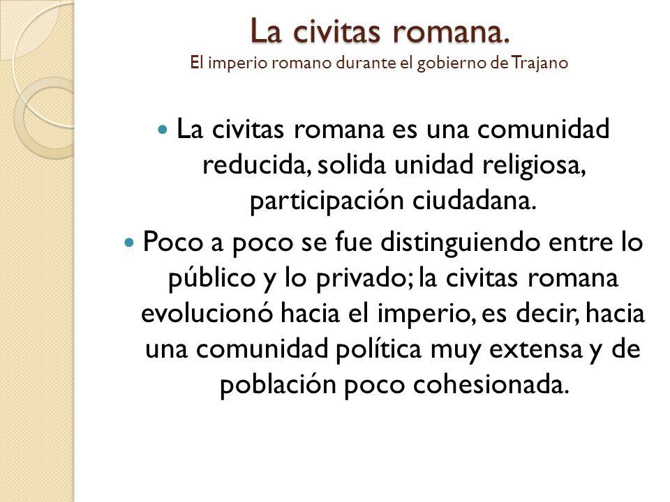 La civitas romana. La civitas romana. El imperio romano durante el gobierno de Trajano La civitas romana es una comunidad reducida, solida unidad reli