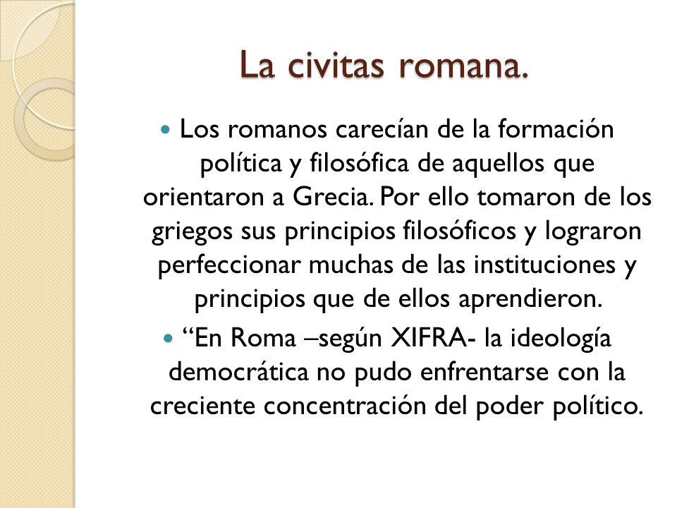 La civitas romana. Los romanos carecían de la formación política y filosófica de aquellos que orientaron a Grecia. Por ello tomaron de los griegos sus