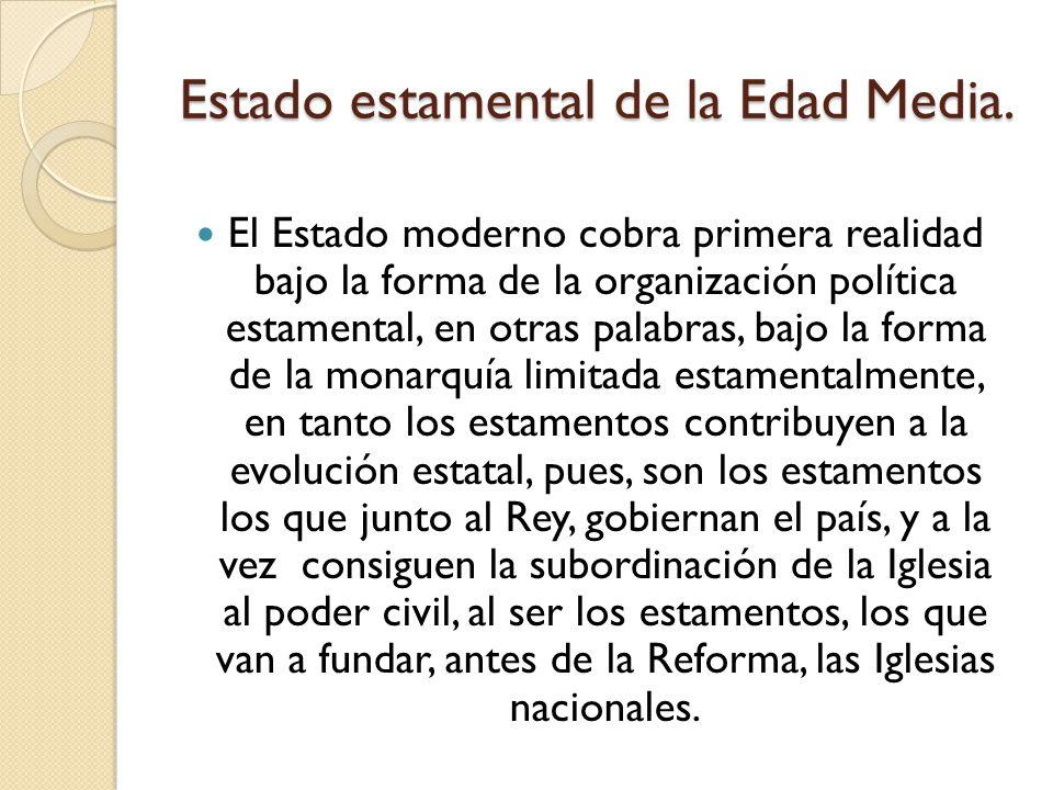 Estado estamental de la Edad Media. El Estado moderno cobra primera realidad bajo la forma de la organización política estamental, en otras palabras,