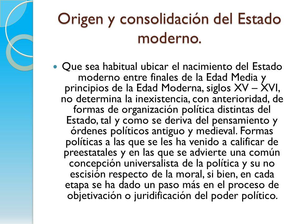 Origen y consolidación del Estado moderno. Que sea habitual ubicar el nacimiento del Estado moderno entre finales de la Edad Media y principios de la
