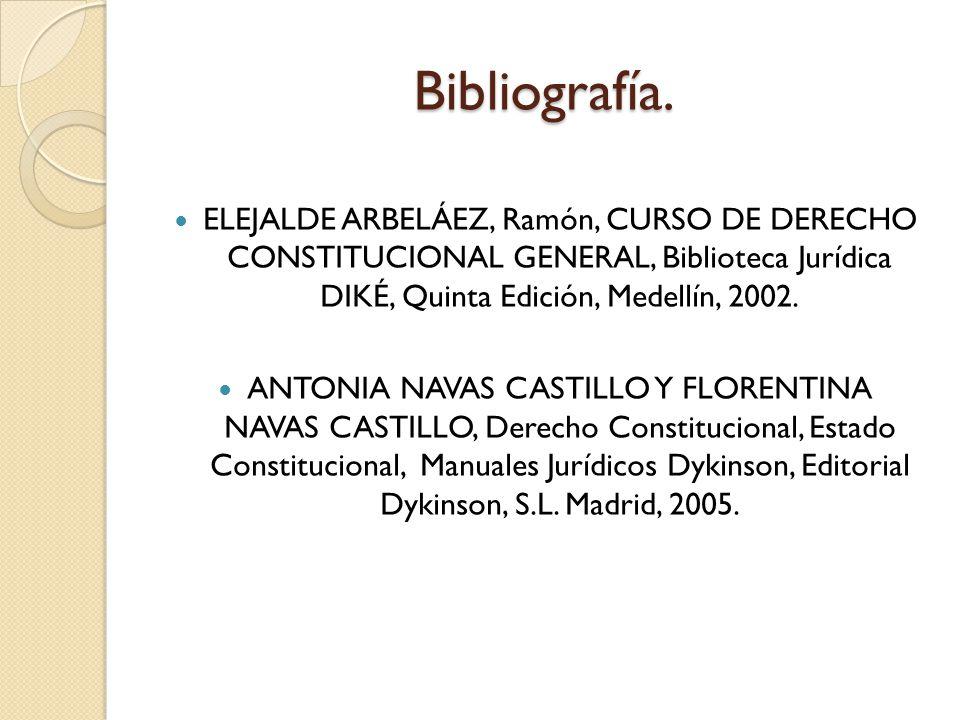 Bibliografía. ELEJALDE ARBELÁEZ, Ramón, CURSO DE DERECHO CONSTITUCIONAL GENERAL, Biblioteca Jurídica DIKÉ, Quinta Edición, Medellín, 2002. ANTONIA NAV