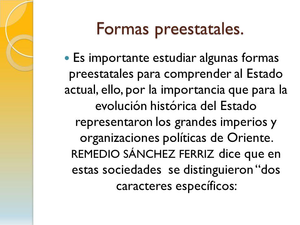 Formas preestatales. Es importante estudiar algunas formas preestatales para comprender al Estado actual, ello, por la importancia que para la evoluci