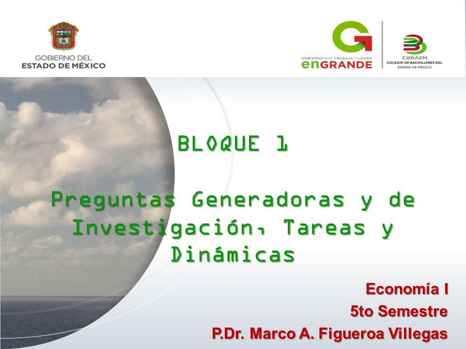 BLOQUE 1 Preguntas Generadoras y de Investigación, Tareas y Dinámicas Economía I 5to Semestre P.Dr. Marco A. Figueroa Villegas