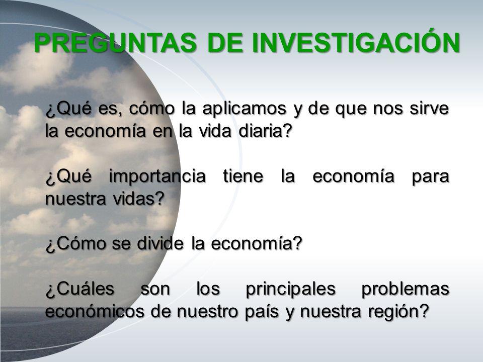 PREGUNTAS DE INVESTIGACIÓN ¿Qué es, cómo la aplicamos y de que nos sirve la economía en la vida diaria? ¿Qué importancia tiene la economía para nuestr