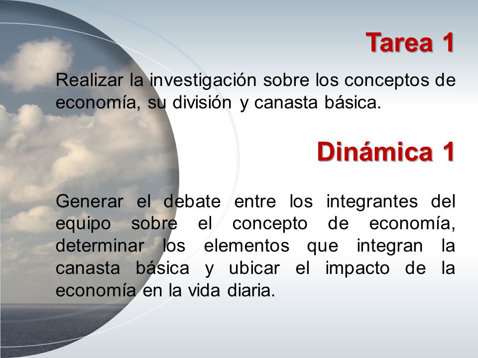 Tarea 1 Realizar la investigación sobre los conceptos de economía, su división y canasta básica. Dinámica 1 Generar el debate entre los integrantes de