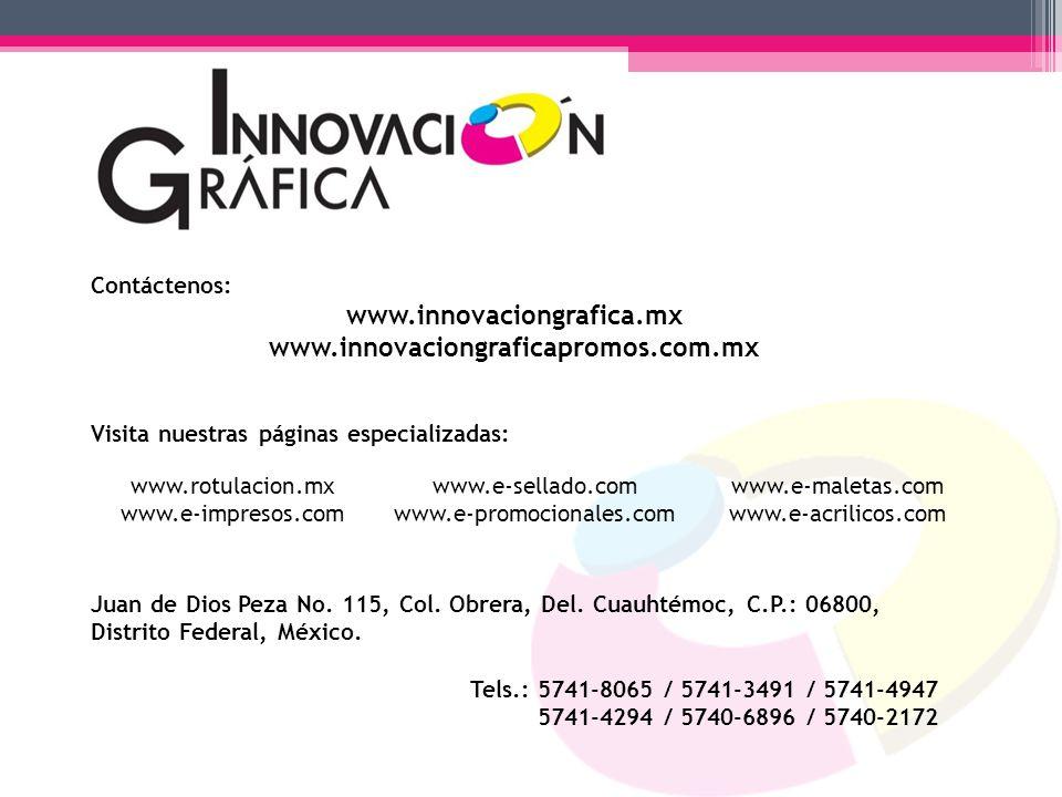 Contáctenos: www.innovaciongrafica.mx www.innovaciongraficapromos.com.mx Visita nuestras páginas especializadas: Juan de Dios Peza No. 115, Col. Obrer