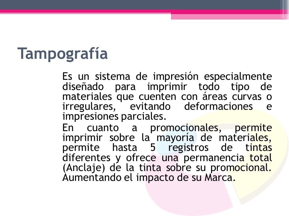 Tampografía Es un sistema de impresión especialmente diseñado para imprimir todo tipo de materiales que cuenten con áreas curvas o irregulares, evitan