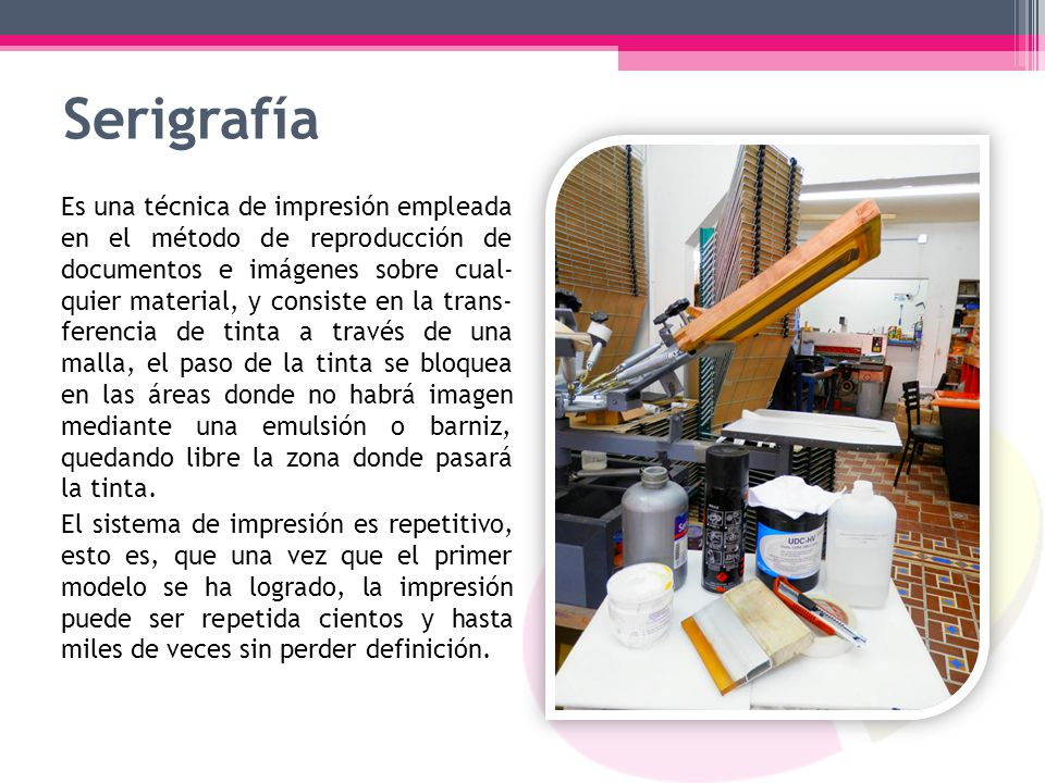 Serigrafía Es una técnica de impresión empleada en el método de reproducción de documentos e imágenes sobre cual- quier material, y consiste en la tra
