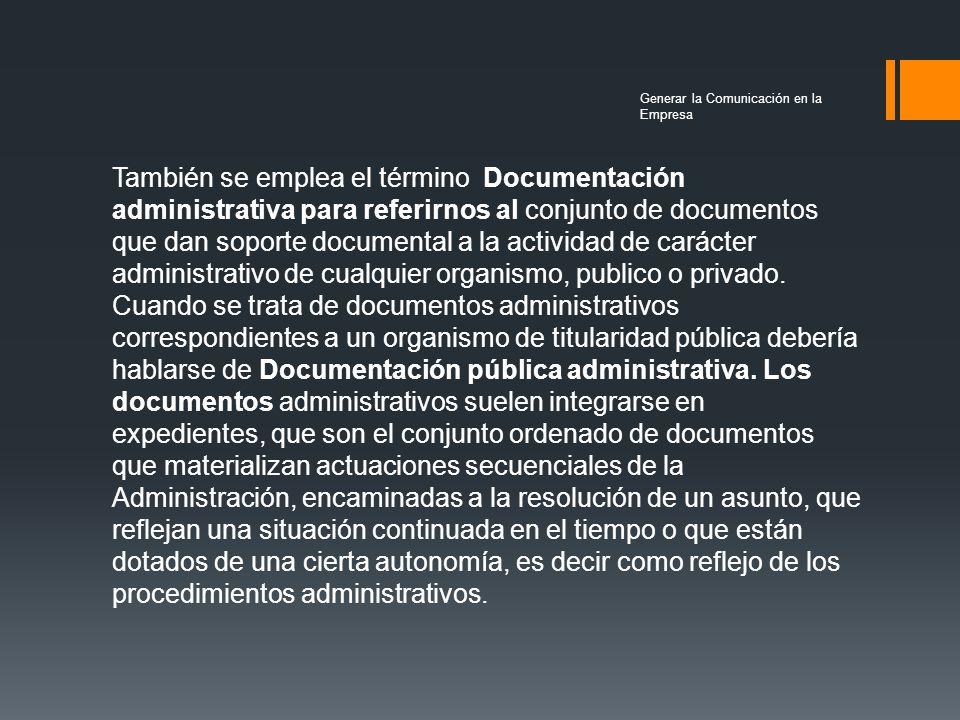 También se emplea el término Documentación administrativa para referirnos al conjunto de documentos que dan soporte documental a la actividad de carácter administrativo de cualquier organismo, publico o privado.