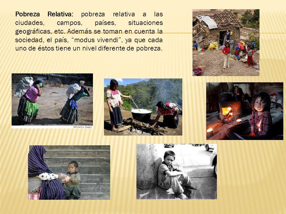 Pobreza Relativa: pobreza relativa a las ciudades, campos, países, situaciones geográficas, etc. Además se toman en cuenta la sociedad, el país, modus