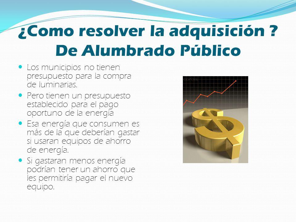 ¿Como resolver la adquisición ? De Alumbrado Público Los municipios no tienen presupuesto para la compra de luminarias. Pero tienen un presupuesto est