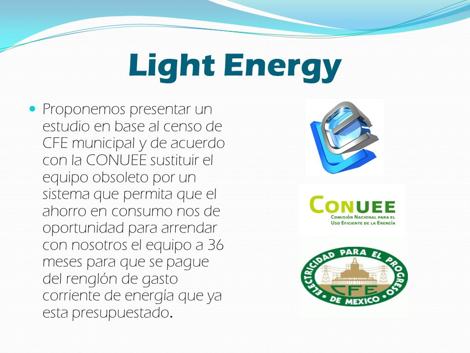 Light Energy Proponemos presentar un estudio en base al censo de CFE municipal y de acuerdo con la CONUEE sustituir el equipo obsoleto por un sistema