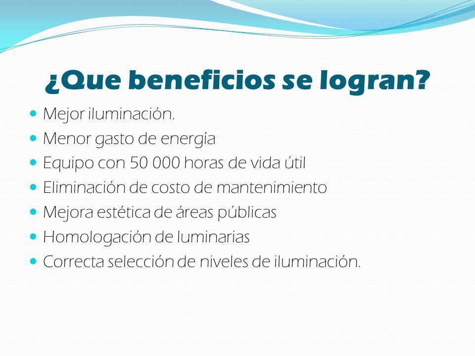 ¿Que beneficios se logran? Mejor iluminación. Menor gasto de energía Equipo con 50 000 horas de vida útil Eliminación de costo de mantenimiento Mejora