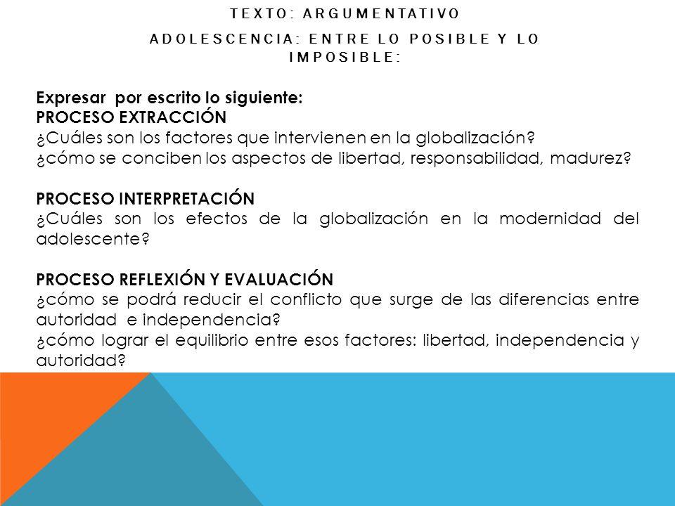TEXTO: ARGUMENTATIVO ADOLESCENCIA: ENTRE LO POSIBLE Y LO IMPOSIBLE: Expresar por escrito lo siguiente: PROCESO EXTRACCIÓN ¿Cuáles son los factores que