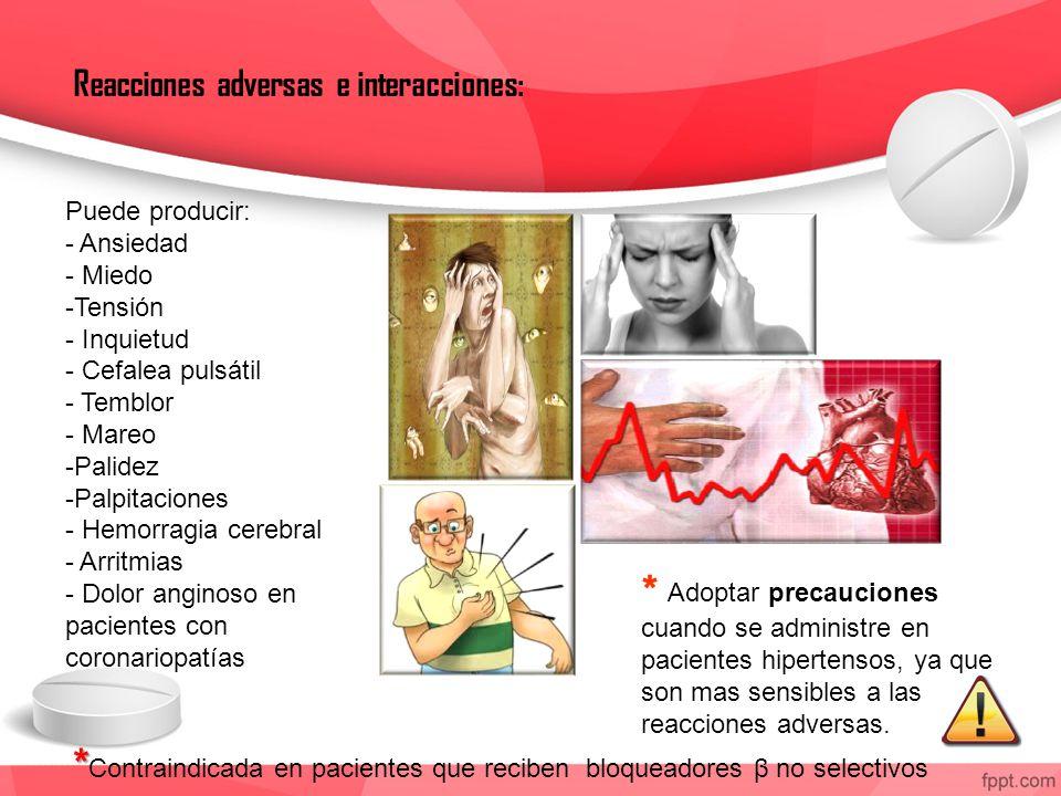Reacciones adversas e interacciones: Puede producir: - Ansiedad - Miedo -Tensión - Inquietud - Cefalea pulsátil - Temblor - Mareo -Palidez -Palpitaciones - Hemorragia cerebral - Arritmias - Dolor anginoso en pacientes con coronariopatías * Adoptar precauciones cuando se administre en pacientes hipertensos, ya que son mas sensibles a las reacciones adversas.