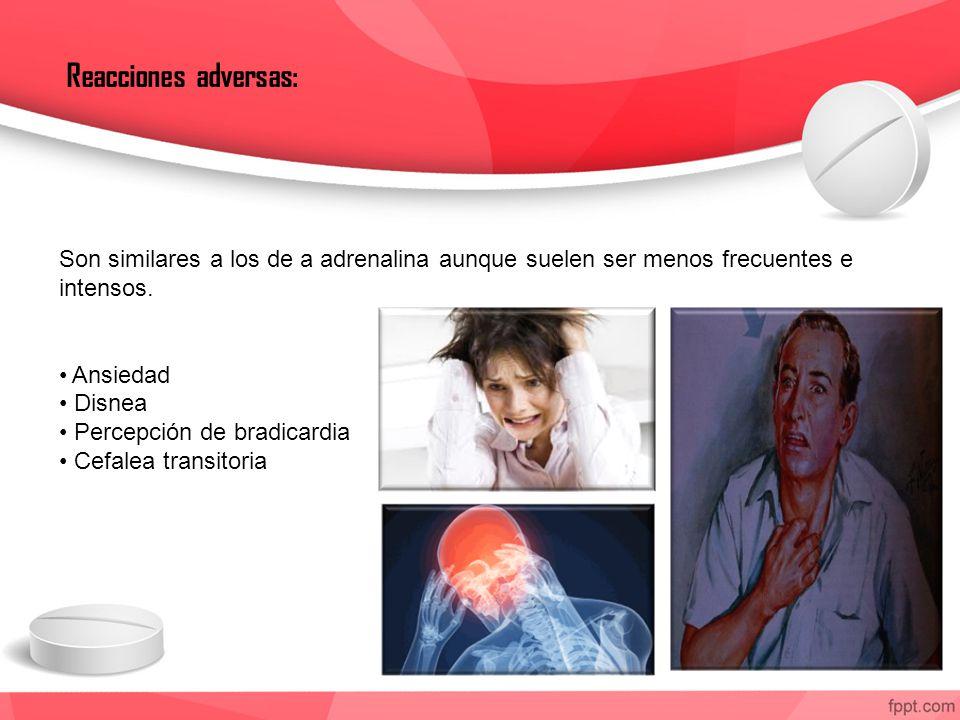 Reacciones adversas: Son similares a los de a adrenalina aunque suelen ser menos frecuentes e intensos. Ansiedad Disnea Percepción de bradicardia Cefa