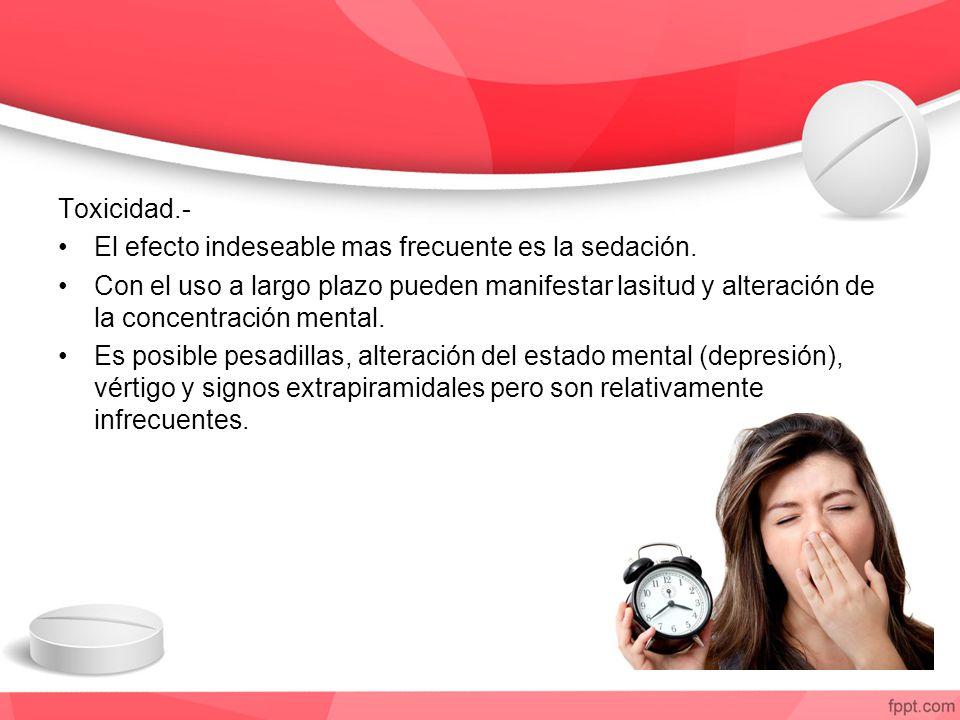 Toxicidad.- El efecto indeseable mas frecuente es la sedación. Con el uso a largo plazo pueden manifestar lasitud y alteración de la concentración men