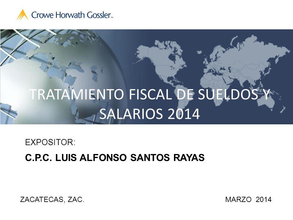 TRATAMIENTO FISCAL DE SUELDOS Y SALARIOS 2014 EXPOSITOR: C.P.C. LUIS ALFONSO SANTOS RAYAS ZACATECAS, ZAC.MARZO 2014