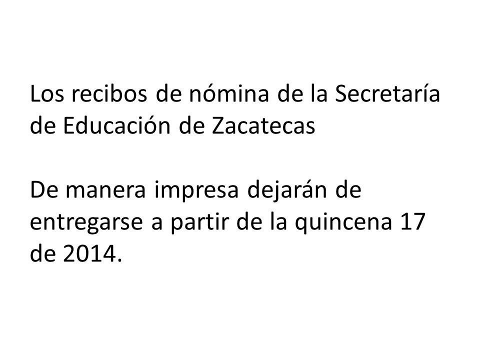 Los recibos de nómina de la Secretaría de Educación de Zacatecas De manera impresa dejarán de entregarse a partir de la quincena 17 de 2014.