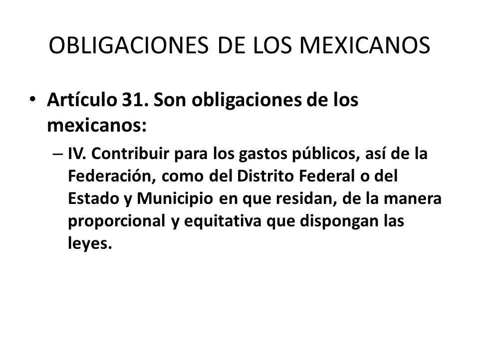 OBLIGACIONES DE LOS MEXICANOS Artículo 31. Son obligaciones de los mexicanos: – IV. Contribuir para los gastos públicos, así de la Federación, como de