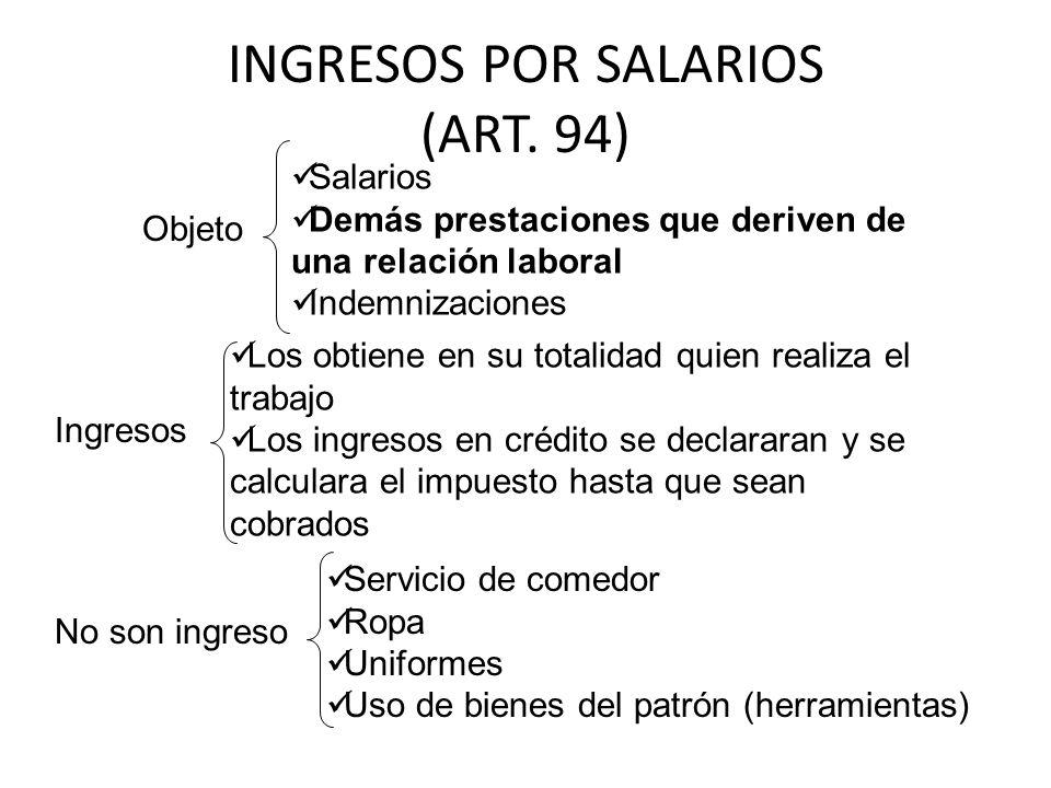 INGRESOS POR SALARIOS (ART. 94) Objeto Salarios Demás prestaciones que deriven de una relación laboral Indemnizaciones Ingresos Los obtiene en su tota