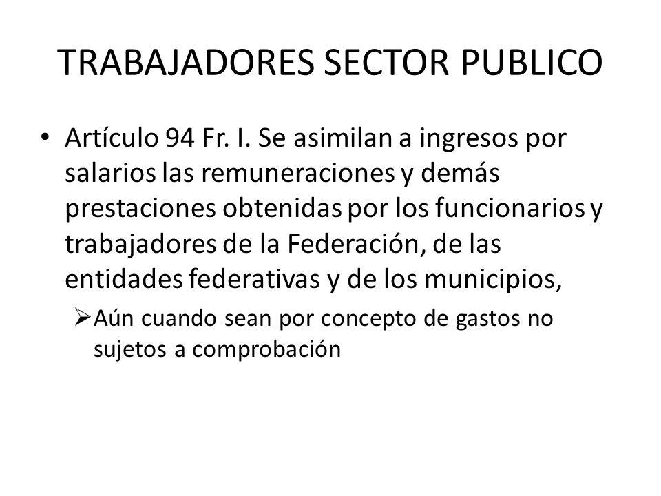 TRABAJADORES SECTOR PUBLICO Artículo 94 Fr. I. Se asimilan a ingresos por salarios las remuneraciones y demás prestaciones obtenidas por los funcionar