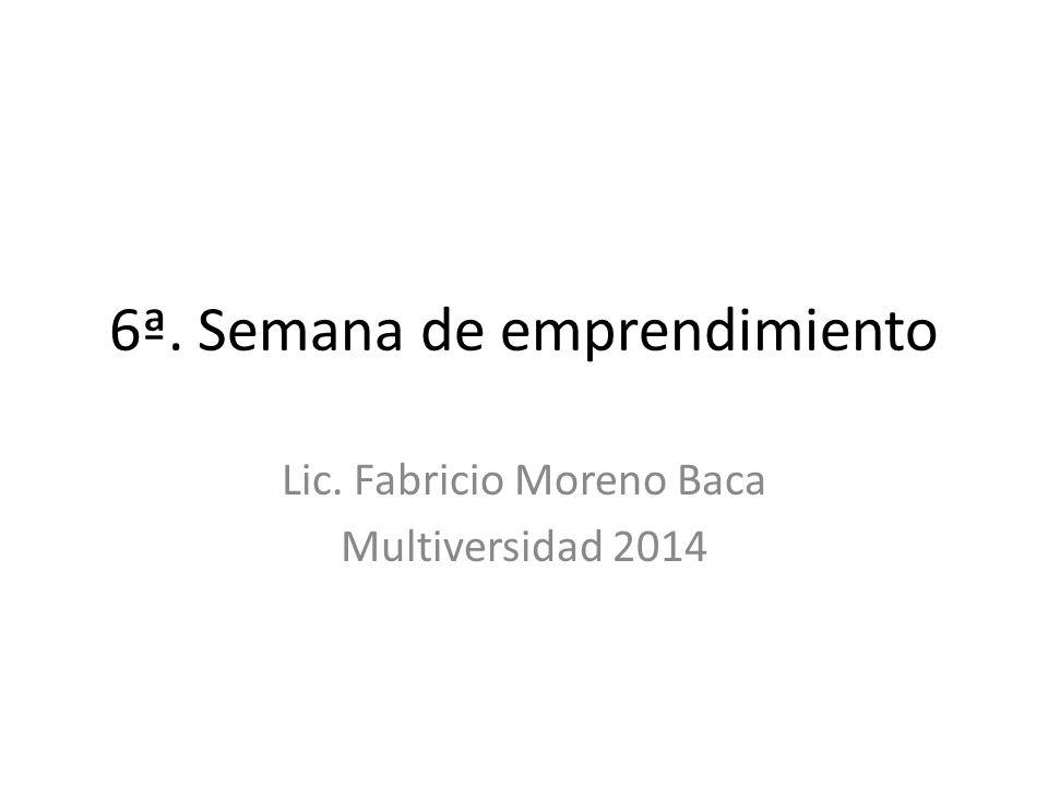 6ª. Semana de emprendimiento Lic. Fabricio Moreno Baca Multiversidad 2014