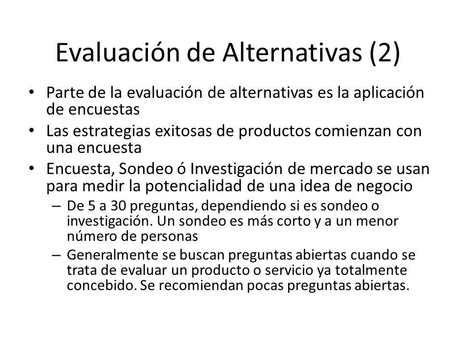 Parte de la evaluación de alternativas es la aplicación de encuestas Las estrategias exitosas de productos comienzan con una encuesta Encuesta, Sondeo ó Investigación de mercado se usan para medir la potencialidad de una idea de negocio – De 5 a 30 preguntas, dependiendo si es sondeo o investigación.