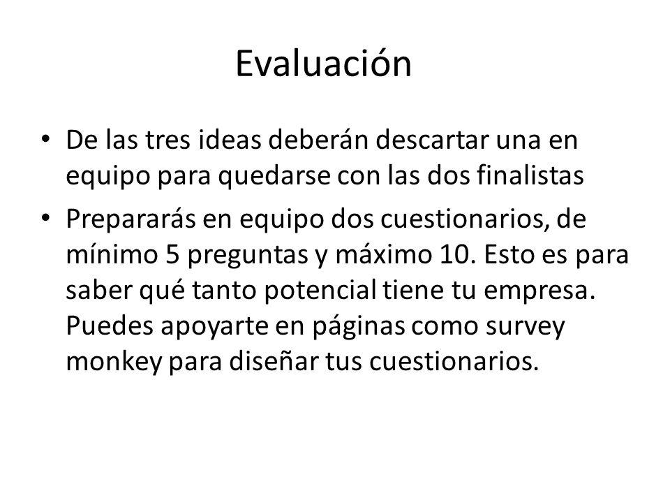 Evaluación De las tres ideas deberán descartar una en equipo para quedarse con las dos finalistas Prepararás en equipo dos cuestionarios, de mínimo 5 preguntas y máximo 10.
