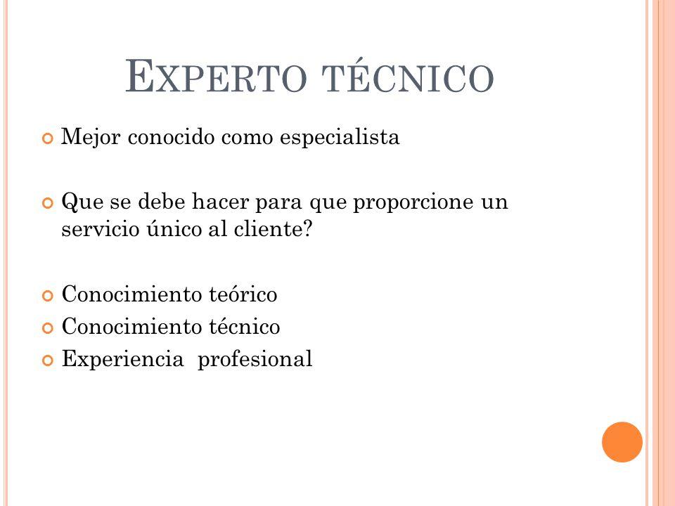 E XPERTO TÉCNICO Mejor conocido como especialista Que se debe hacer para que proporcione un servicio único al cliente? Conocimiento teórico Conocimien