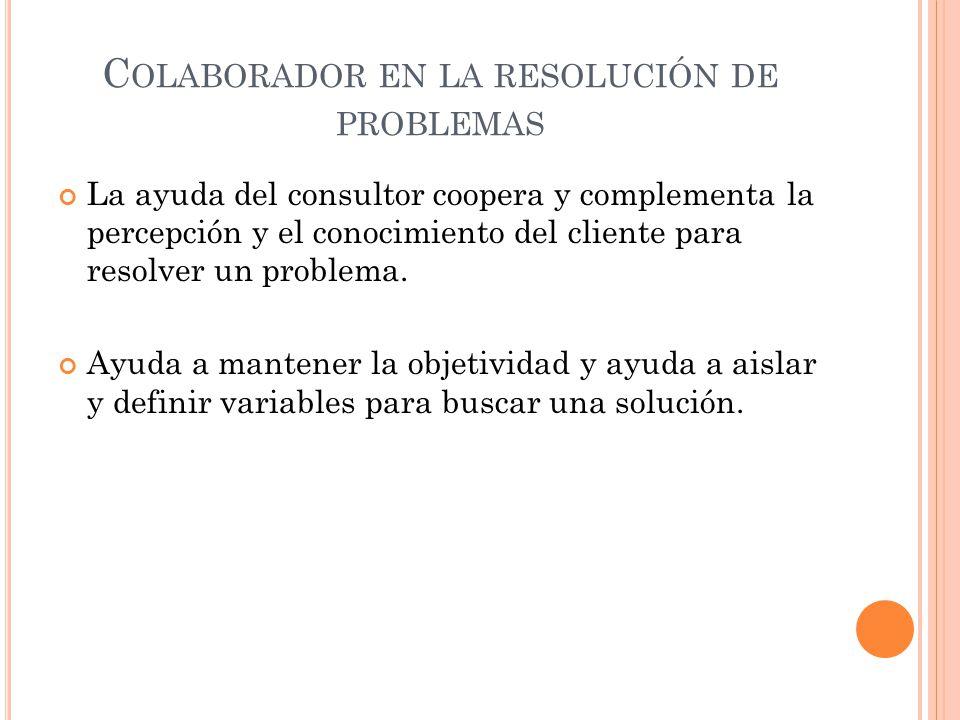 C OLABORADOR EN LA RESOLUCIÓN DE PROBLEMAS La ayuda del consultor coopera y complementa la percepción y el conocimiento del cliente para resolver un p