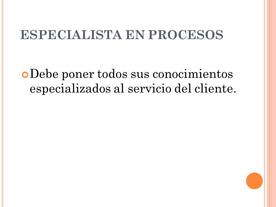 ESPECIALISTA EN PROCESOS Debe poner todos sus conocimientos especializados al servicio del cliente.