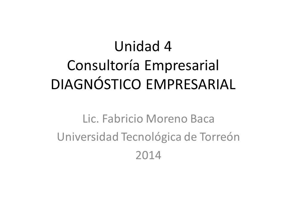 Unidad 4 Consultoría Empresarial DIAGNÓSTICO EMPRESARIAL Lic. Fabricio Moreno Baca Universidad Tecnológica de Torreón 2014