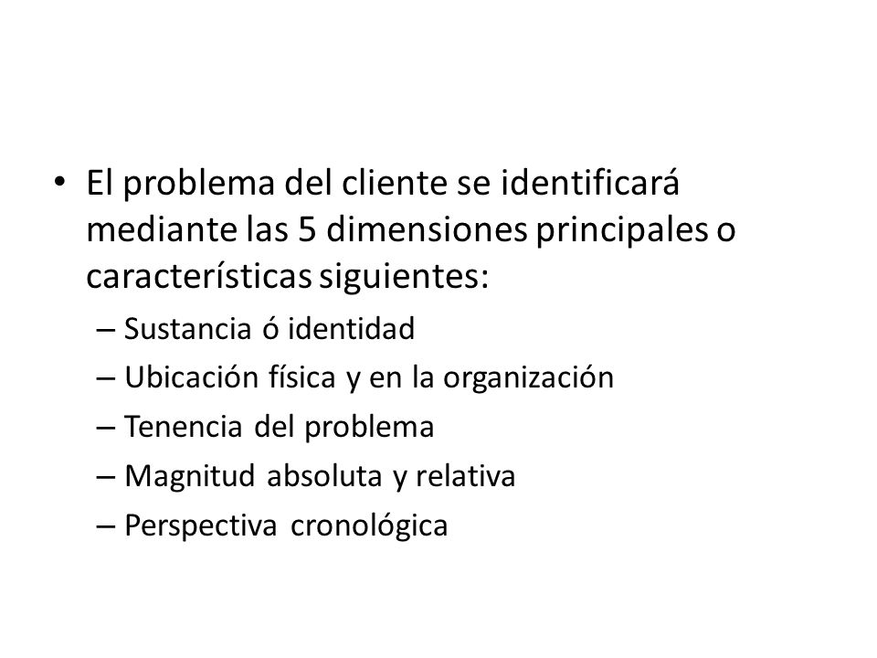 El problema del cliente se identificará mediante las 5 dimensiones principales o características siguientes: – Sustancia ó identidad – Ubicación física y en la organización – Tenencia del problema – Magnitud absoluta y relativa – Perspectiva cronológica