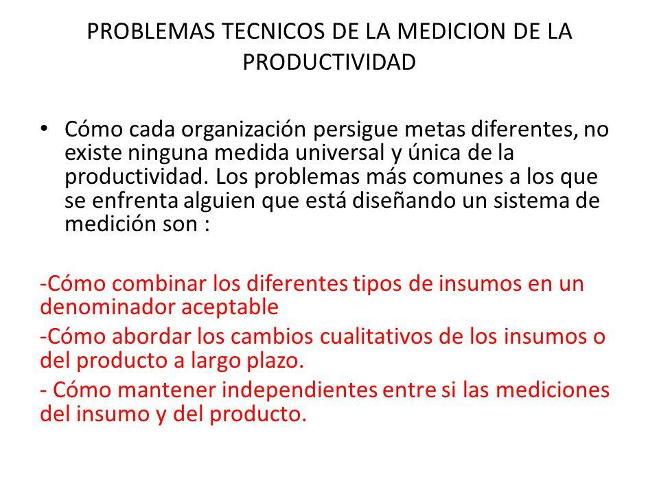 PROBLEMAS TECNICOS DE LA MEDICION DE LA PRODUCTIVIDAD Cómo cada organización persigue metas diferentes, no existe ninguna medida universal y única de la productividad.