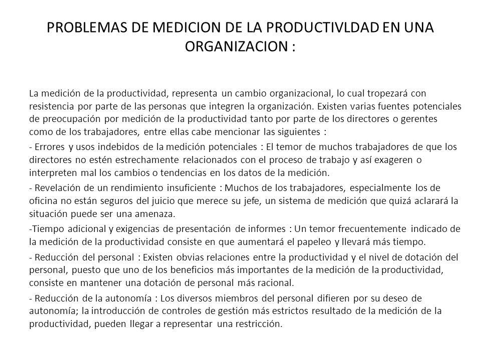 PROBLEMAS DE MEDICION DE LA PRODUCTIVLDAD EN UNA ORGANIZACION : La medición de la productividad, representa un cambio organizacional, lo cual tropezará con resistencia por parte de las personas que integren la organización.