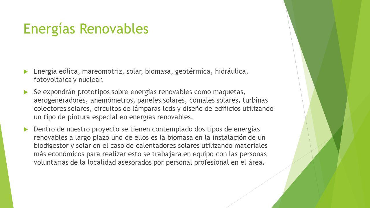 Energías Renovables Energía eólica, mareomotriz, solar, biomasa, geotérmica, hidráulica, fotovoltaica y nuclear. Se expondrán prototipos sobre energía