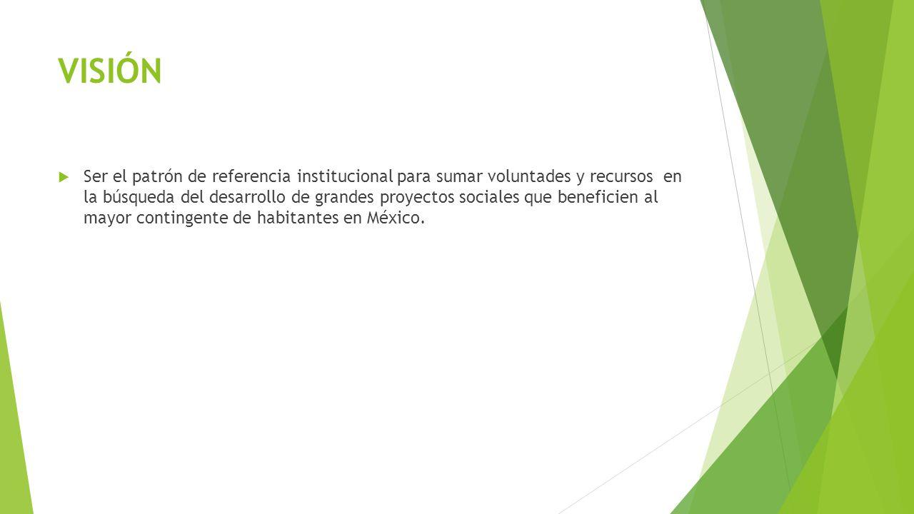 VISIÓN Ser el patrón de referencia institucional para sumar voluntades y recursos en la búsqueda del desarrollo de grandes proyectos sociales que bene