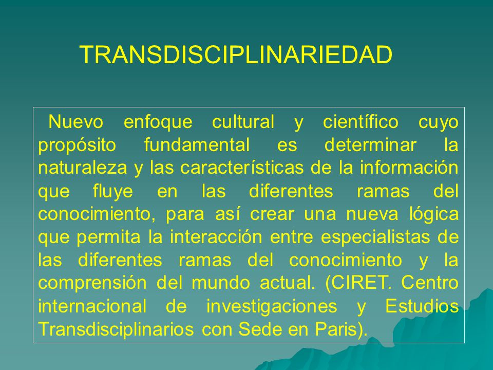 TRANSDISCIPLINARIEDAD Nuevo enfoque cultural y cient í fico cuyo prop ó sito fundamental es determinar la naturaleza y las caracter í sticas de la inf