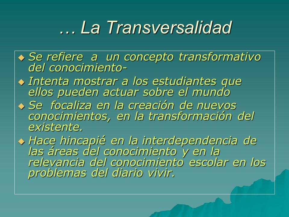 … La Transversalidad Se opone a la separación que se desea hacer entre el desarrollo de las capacidades intelectuales, la internalización de valores, la formación de actitudes, la expresión de sentimientos.