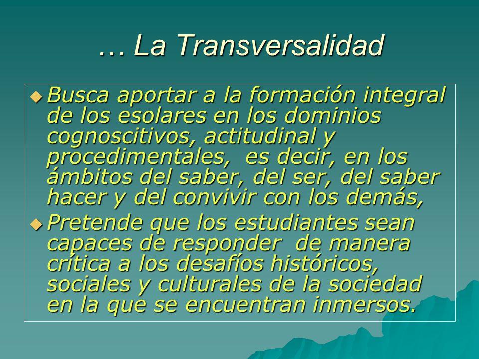… La Transversalidad Busca aportar a la formación integral de los esolares en los dominios cognoscitivos, actitudinal y procedimentales, es decir, en