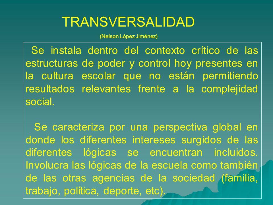 TRANSVERSALIDAD (Nelson López Jiménez) Se instala dentro del contexto cr í tico de las estructuras de poder y control hoy presentes en la cultura esco