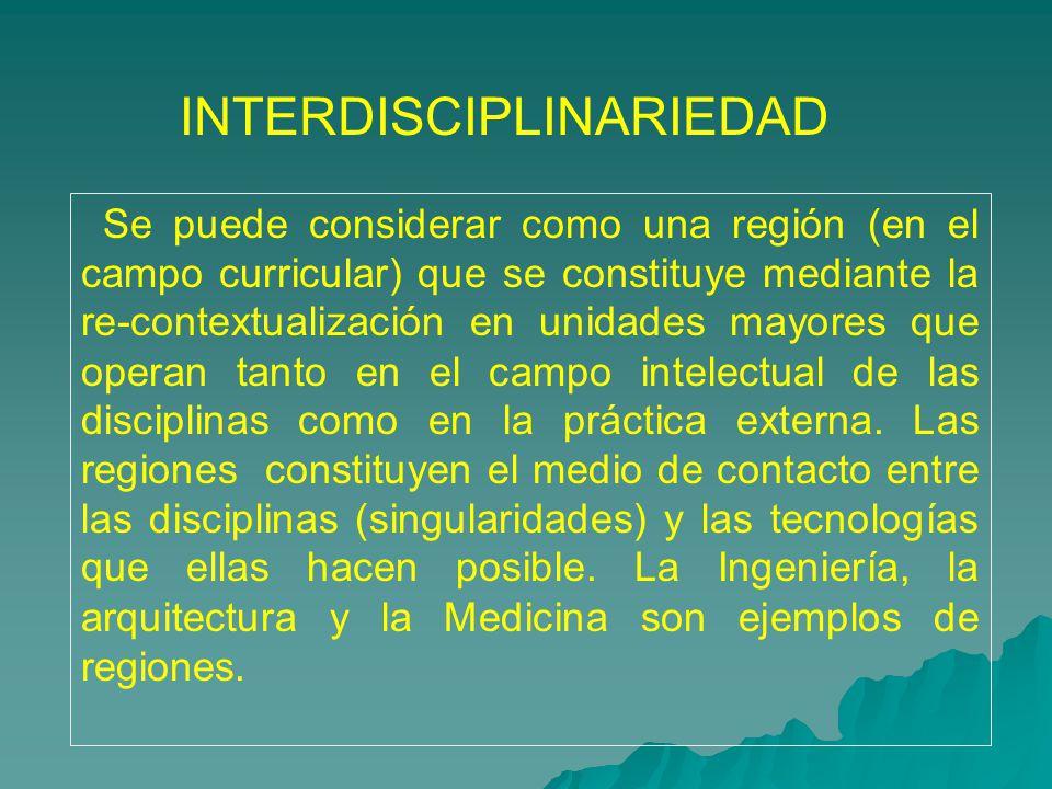 INTERDISCIPLINARIEDAD Se puede considerar como una regi ó n (en el campo curricular) que se constituye mediante la re-contextualizaci ó n en unidades mayores que operan tanto en el campo intelectual de las disciplinas como en la pr á ctica externa.