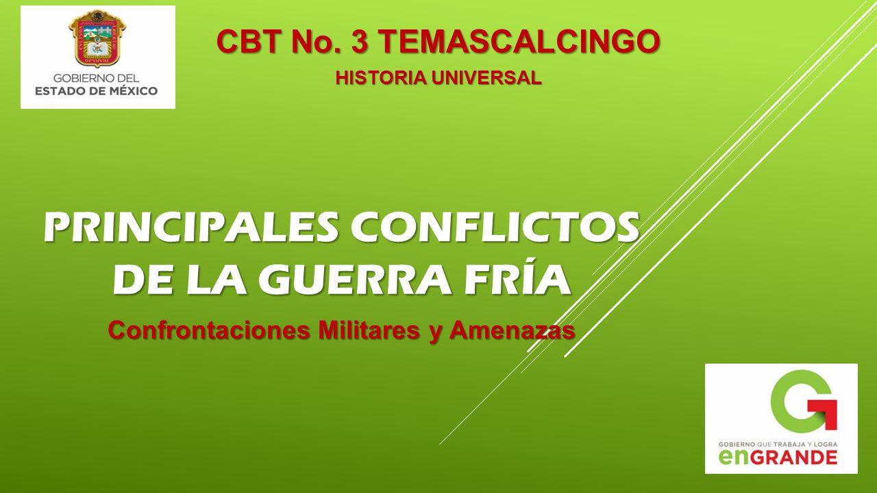 PRINCIPALES CONFLICTOS DE LA GUERRA FRÍA CBT No. 3 TEMASCALCINGO HISTORIA UNIVERSAL Confrontaciones Militares y Amenazas