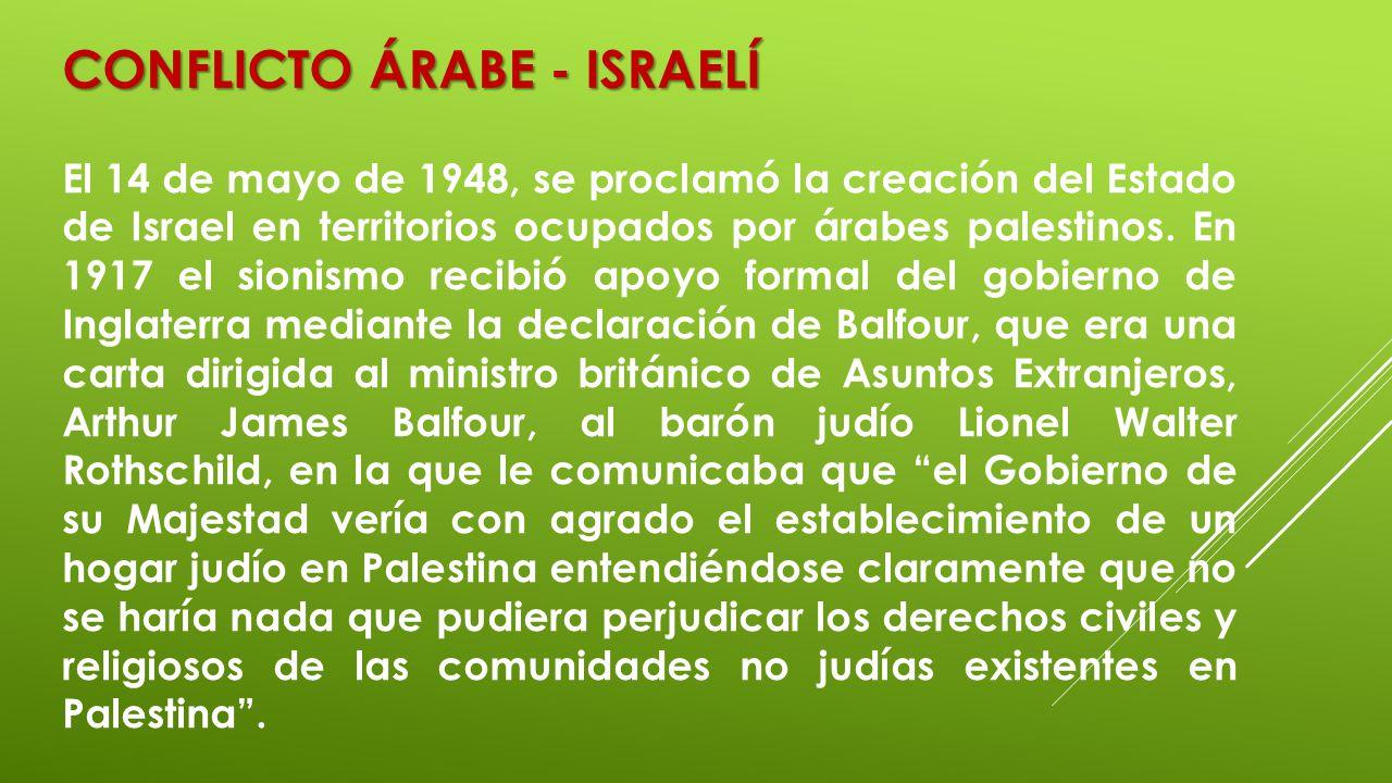 CONFLICTO ÁRABE - ISRAELÍ El 14 de mayo de 1948, se proclamó la creación del Estado de Israel en territorios ocupados por árabes palestinos. En 1917 e