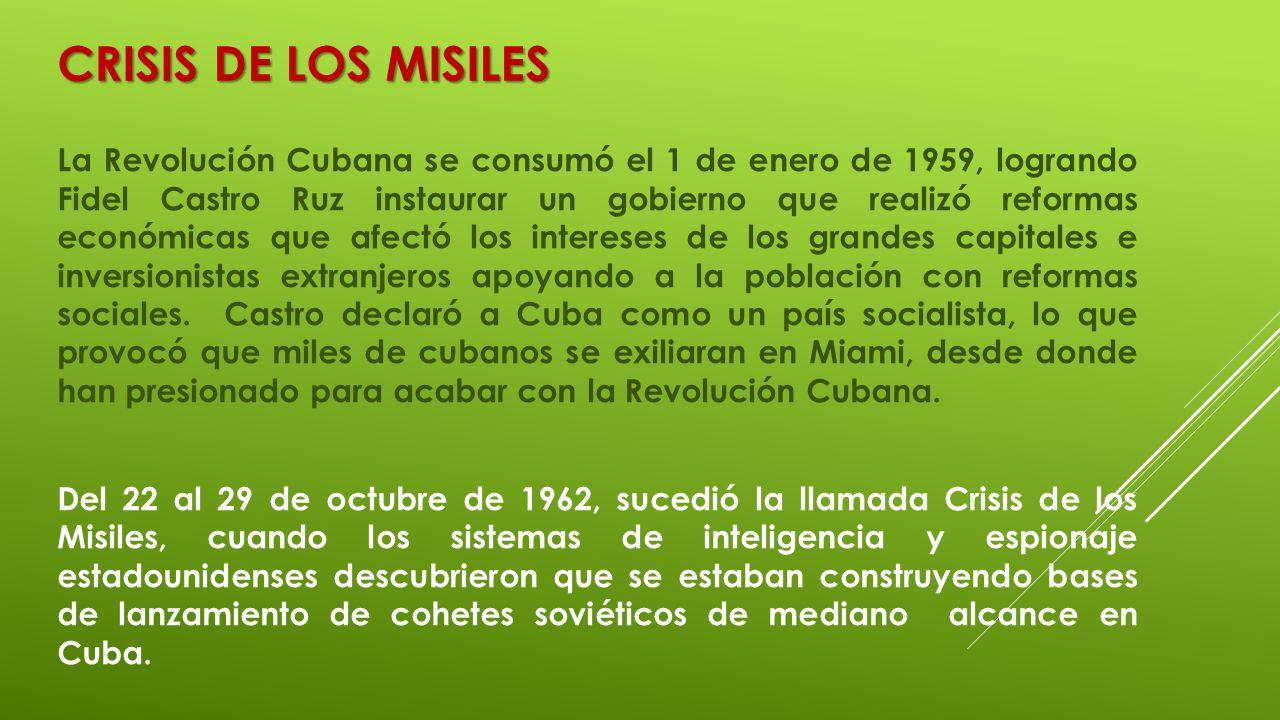 CRISIS DE LOS MISILES La Revolución Cubana se consumó el 1 de enero de 1959, logrando Fidel Castro Ruz instaurar un gobierno que realizó reformas econ