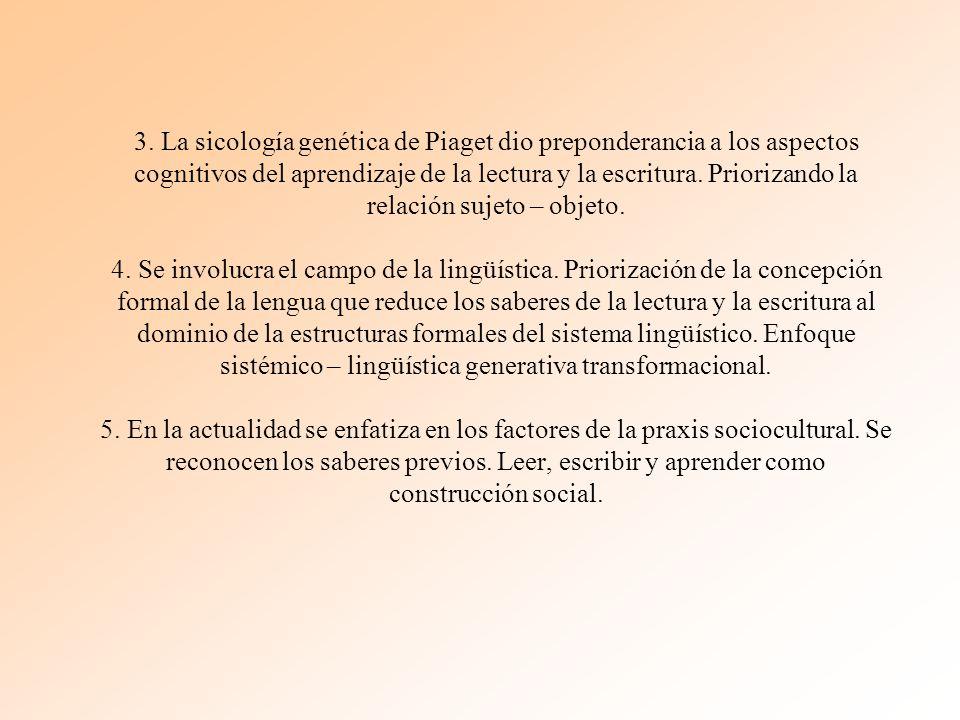 3. La sicología genética de Piaget dio preponderancia a los aspectos cognitivos del aprendizaje de la lectura y la escritura. Priorizando la relación
