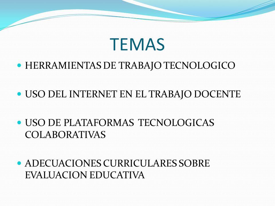 TEMAS HERRAMIENTAS DE TRABAJO TECNOLOGICO USO DEL INTERNET EN EL TRABAJO DOCENTE USO DE PLATAFORMAS TECNOLOGICAS COLABORATIVAS ADECUACIONES CURRICULARES SOBRE EVALUACION EDUCATIVA