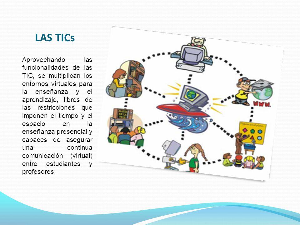 LAS TICs Aprovechando las funcionalidades de las TIC, se multiplican los entornos virtuales para la enseñanza y el aprendizaje, libres de las restricciones que imponen el tiempo y el espacio en la enseñanza presencial y capaces de asegurar una continua comunicación (virtual) entre estudiantes y profesores.